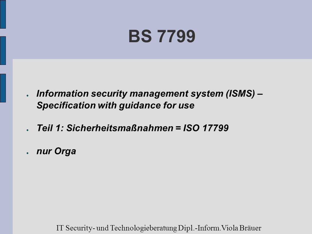 BS 7799 Information security management system (ISMS) – Specification with guidance for use. Teil 1: Sicherheitsmaßnahmen = ISO 17799.
