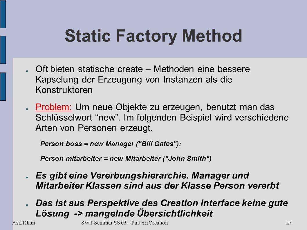 Static Factory Method Oft bieten statische create – Methoden eine bessere Kapselung der Erzeugung von Instanzen als die Konstruktoren.