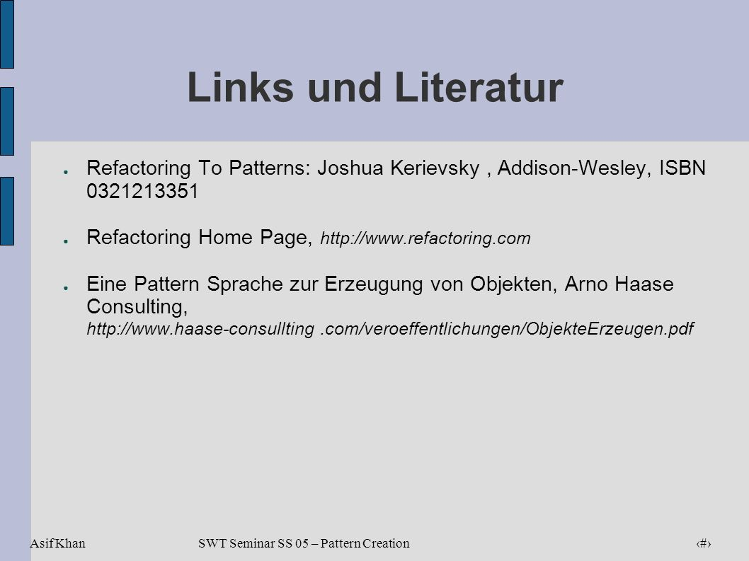 Links und Literatur Refactoring To Patterns: Joshua Kerievsky , Addison-Wesley, ISBN 0321213351. Refactoring Home Page, http://www.refactoring.com.