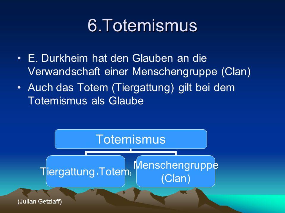 6.Totemismus E. Durkheim hat den Glauben an die Verwandschaft einer Menschengruppe (Clan)