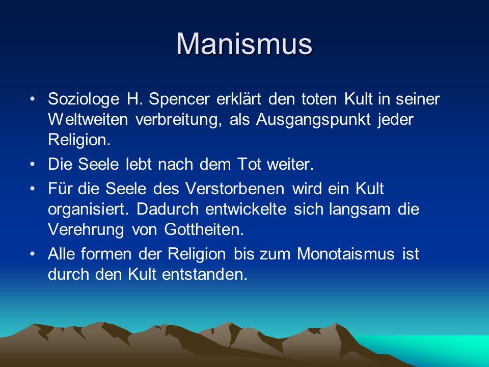 Manismus Soziologe H. Spencer erklärt den toten Kult in seiner Weltweiten verbreitung, als Ausgangspunkt jeder Religion.