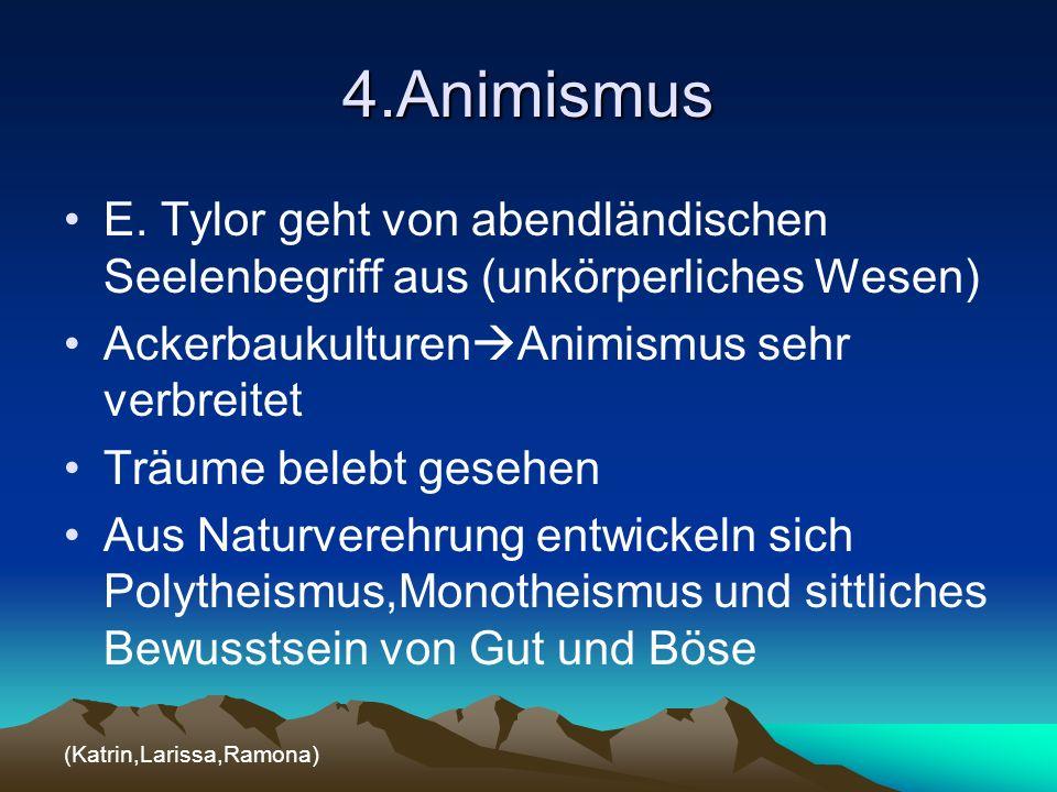 4.Animismus E. Tylor geht von abendländischen Seelenbegriff aus (unkörperliches Wesen) AckerbaukulturenAnimismus sehr verbreitet.