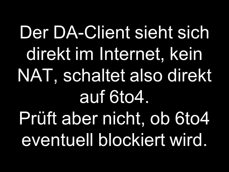 Der DA-Client sieht sich direkt im Internet, kein NAT, schaltet also direkt auf 6to4.
