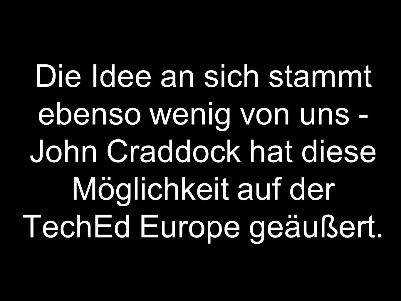 Die Idee an sich stammt ebenso wenig von uns - John Craddock hat diese Möglichkeit auf der TechEd Europe geäußert.