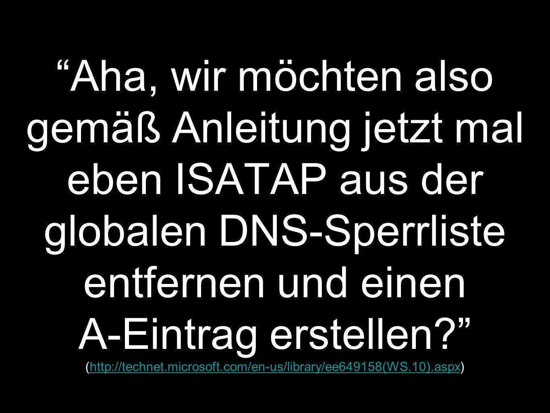 Aha, wir möchten also gemäß Anleitung jetzt mal eben ISATAP aus der globalen DNS-Sperrliste entfernen und einen A-Eintrag erstellen (http://technet.microsoft.com/en-us/library/ee649158(WS.10).aspx)