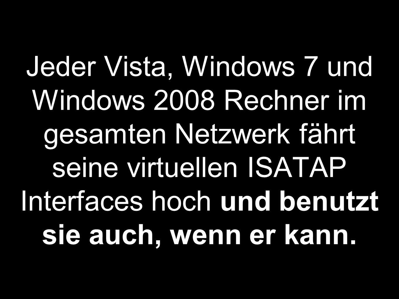 Jeder Vista, Windows 7 und Windows 2008 Rechner im gesamten Netzwerk fährt seine virtuellen ISATAP Interfaces hoch und benutzt sie auch, wenn er kann.