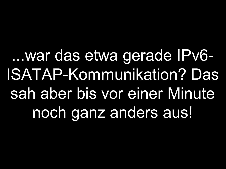 war das etwa gerade IPv6-ISATAP-Kommunikation