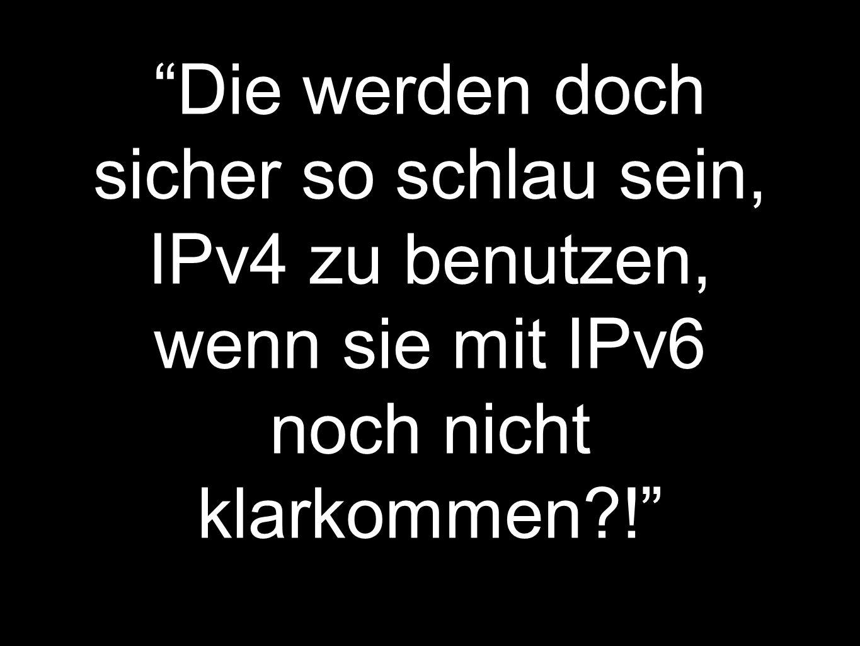 Die werden doch sicher so schlau sein, IPv4 zu benutzen, wenn sie mit IPv6 noch nicht klarkommen !