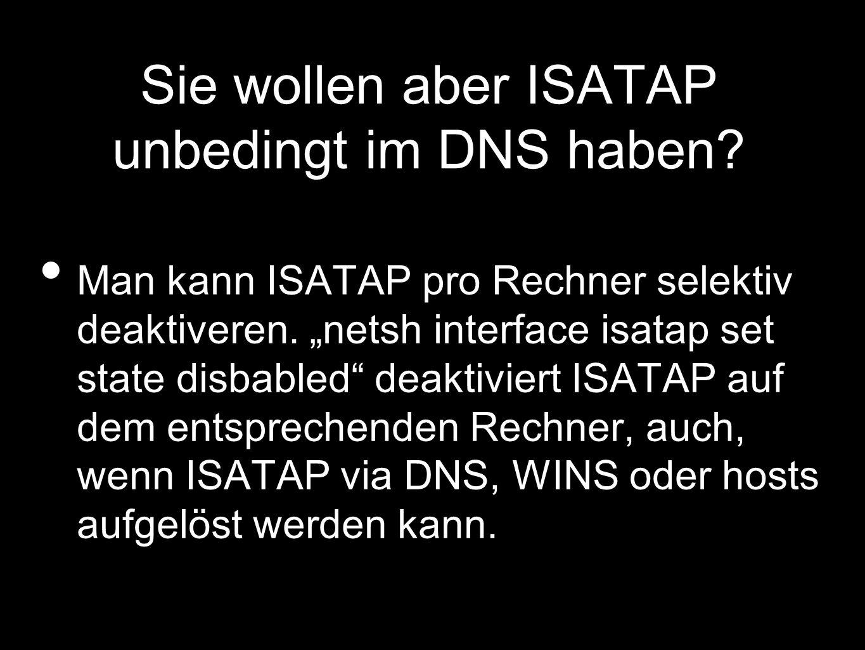 Sie wollen aber ISATAP unbedingt im DNS haben