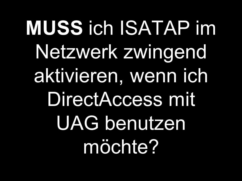 MUSS ich ISATAP im Netzwerk zwingend aktivieren, wenn ich DirectAccess mit UAG benutzen möchte
