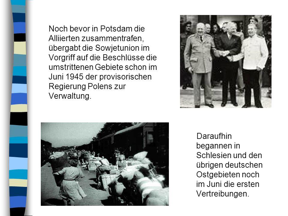 Noch bevor in Potsdam die Alliierten zusammentrafen, übergabt die Sowjetunion im Vorgriff auf die Beschlüsse die umstrittenen Gebiete schon im Juni 1945 der provisorischen Regierung Polens zur Verwaltung.