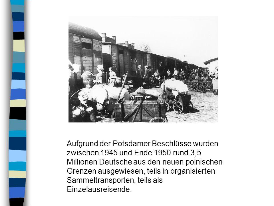 Aufgrund der Potsdamer Beschlüsse wurden zwischen 1945 und Ende 1950 rund 3,5 Millionen Deutsche aus den neuen polnischen Grenzen ausgewiesen, teils in organisierten Sammeltransporten, teils als Einzelausreisende.