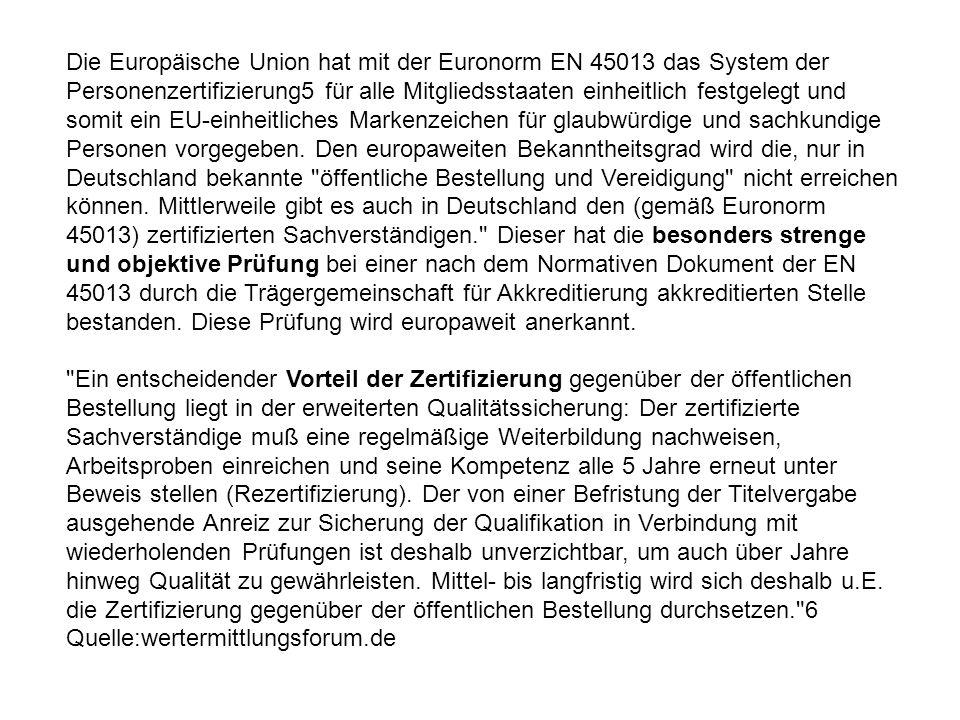 Die Europäische Union hat mit der Euronorm EN 45013 das System der Personenzertifizierung5 für alle Mitgliedsstaaten einheitlich festgelegt und somit ein EU-einheitliches Markenzeichen für glaubwürdige und sachkundige Personen vorgegeben. Den europaweiten Bekanntheitsgrad wird die, nur in Deutschland bekannte öffentliche Bestellung und Vereidigung nicht erreichen können. Mittlerweile gibt es auch in Deutschland den (gemäß Euronorm 45013) zertifizierten Sachverständigen. Dieser hat die besonders strenge und objektive Prüfung bei einer nach dem Normativen Dokument der EN 45013 durch die Trägergemeinschaft für Akkreditierung akkreditierten Stelle bestanden. Diese Prüfung wird europaweit anerkannt. Ein entscheidender Vorteil der Zertifizierung gegenüber der öffentlichen Bestellung liegt in der erweiterten Qualitätssicherung: Der zertifizierte Sachverständige muß eine regelmäßige Weiterbildung nachweisen, Arbeitsproben einreichen und seine Kompetenz alle 5 Jahre erneut unter Beweis stellen (Rezertifizierung). Der von einer Befristung der Titelvergabe ausgehende Anreiz zur Sicherung der Qualifikation in Verbindung mit wiederholenden Prüfungen ist deshalb unverzichtbar, um auch über Jahre hinweg Qualität zu gewährleisten. Mittel- bis langfristig wird sich deshalb u.E. die Zertifizierung gegenüber der öffentlichen Bestellung durchsetzen. 6
