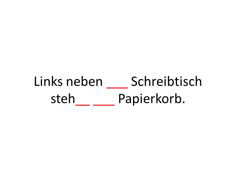 Links neben ___ Schreibtisch steh__ ___ Papierkorb.