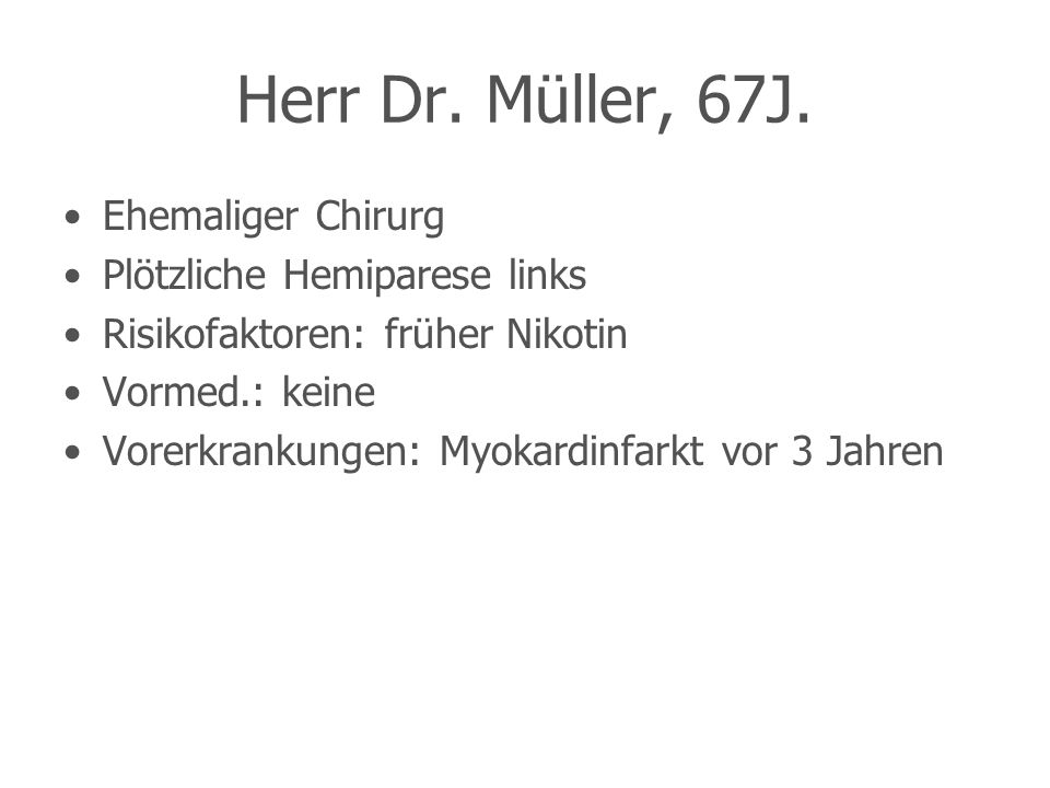 Herr Dr. Müller, 67J. Ehemaliger Chirurg Plötzliche Hemiparese links