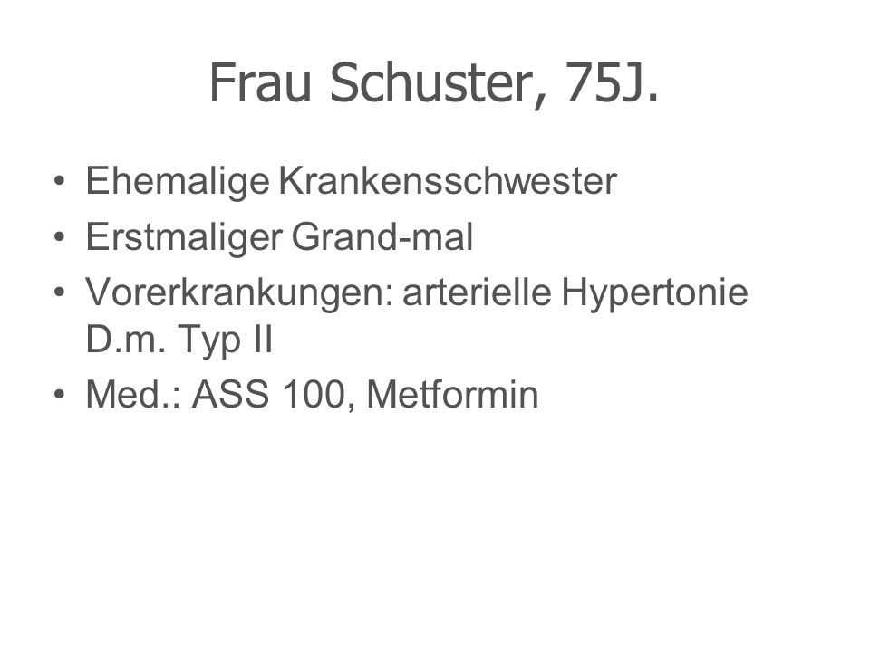 Frau Schuster, 75J. Ehemalige Krankensschwester Erstmaliger Grand-mal