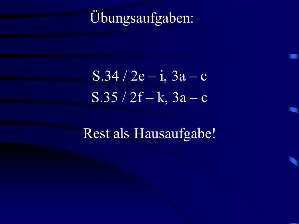 Übungsaufgaben: S.34 / 2e – i, 3a – c S.35 / 2f – k, 3a – c Rest als Hausaufgabe!