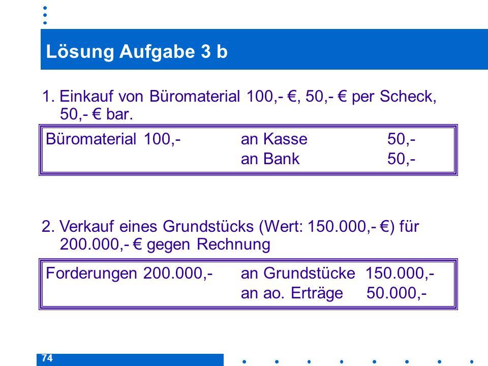 Lösung Aufgabe 3 b 1. Einkauf von Büromaterial 100,- €, 50,- € per Scheck, 50,- € bar. Büromaterial 100,- an Kasse 50,-