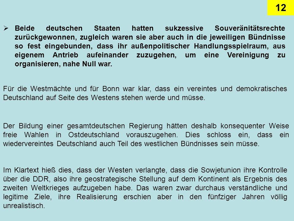 Beide deutschen Staaten hatten sukzessive Souveränitätsrechte zurückgewonnen, zugleich waren sie aber auch in die jeweiligen Bündnisse so fest eingebunden, dass ihr außenpolitischer Handlungsspielraum, aus eigenem Antrieb aufeinander zuzugehen, um eine Vereinigung zu organisieren, nahe Null war.