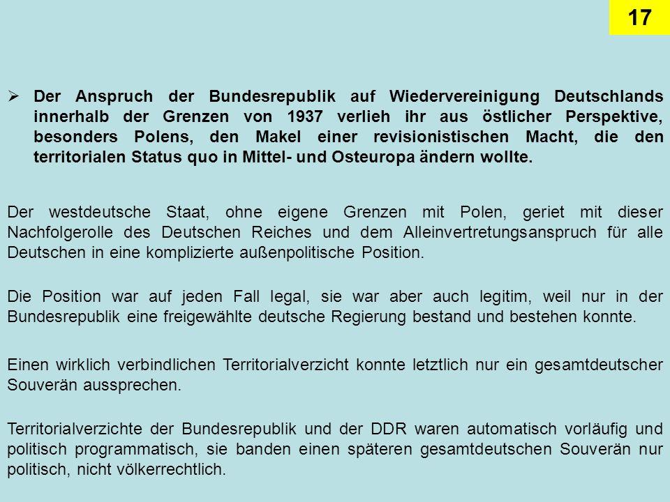 Der Anspruch der Bundesrepublik auf Wiedervereinigung Deutschlands innerhalb der Grenzen von 1937 verlieh ihr aus östlicher Perspektive, besonders Polens, den Makel einer revisionistischen Macht, die den territorialen Status quo in Mittel- und Osteuropa ändern wollte.