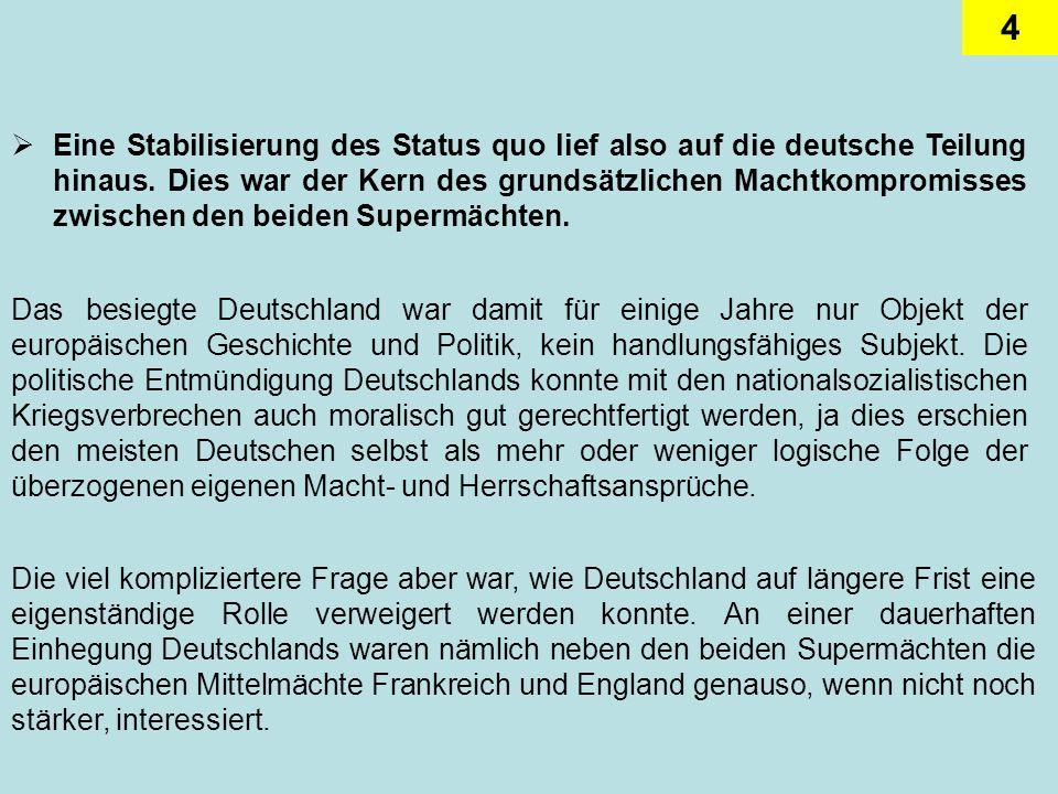 Eine Stabilisierung des Status quo lief also auf die deutsche Teilung hinaus. Dies war der Kern des grundsätzlichen Machtkompromisses zwischen den beiden Supermächten.