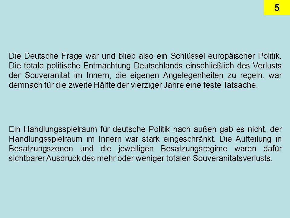 Die Deutsche Frage war und blieb also ein Schlüssel europäischer Politik. Die totale politische Entmachtung Deutschlands einschließlich des Verlusts der Souveränität im Innern, die eigenen Angelegenheiten zu regeln, war demnach für die zweite Hälfte der vierziger Jahre eine feste Tatsache.