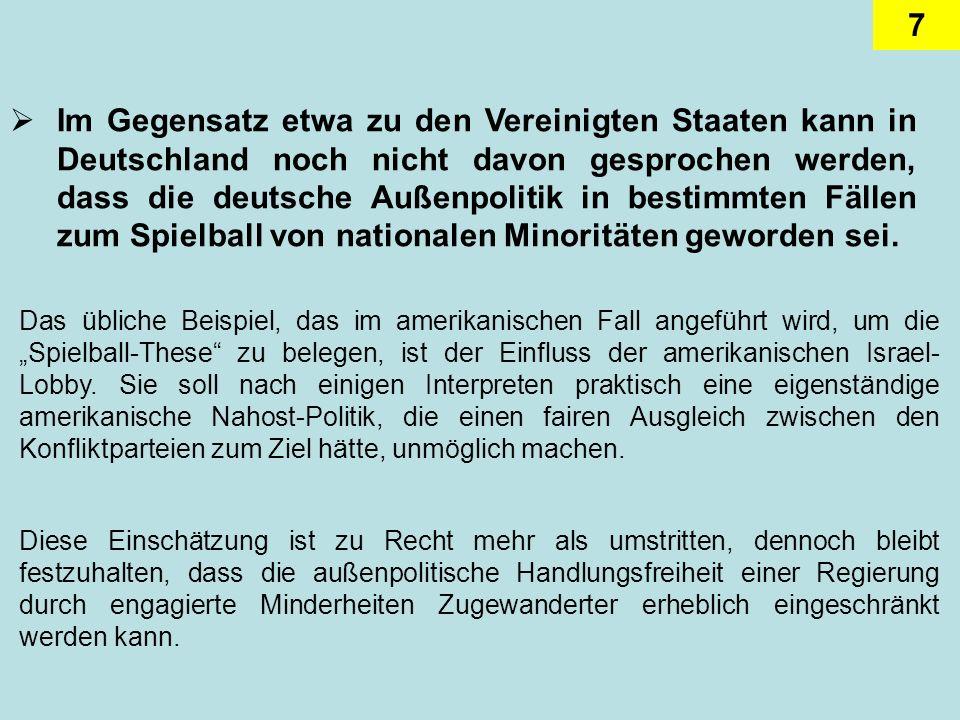 Im Gegensatz etwa zu den Vereinigten Staaten kann in Deutschland noch nicht davon gesprochen werden, dass die deutsche Außenpolitik in bestimmten Fällen zum Spielball von nationalen Minoritäten geworden sei.