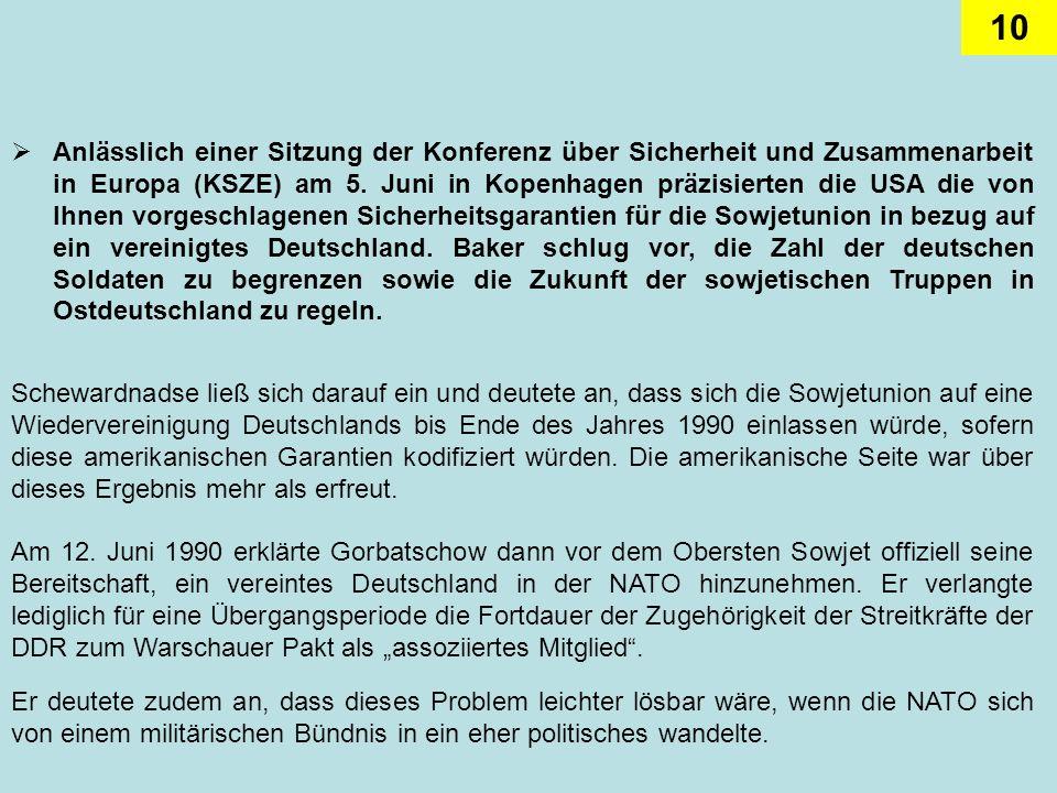 Anlässlich einer Sitzung der Konferenz über Sicherheit und Zusammenarbeit in Europa (KSZE) am 5. Juni in Kopenhagen präzisierten die USA die von Ihnen vorgeschlagenen Sicherheitsgarantien für die Sowjetunion in bezug auf ein vereinigtes Deutschland. Baker schlug vor, die Zahl der deutschen Soldaten zu begrenzen sowie die Zukunft der sowjetischen Truppen in Ostdeutschland zu regeln.