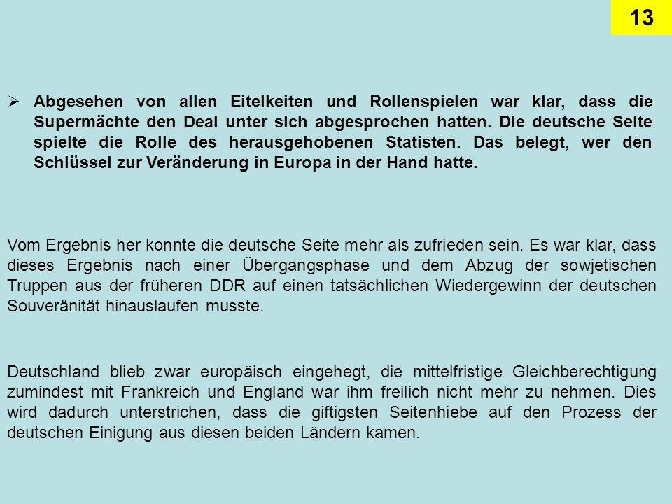 Abgesehen von allen Eitelkeiten und Rollenspielen war klar, dass die Supermächte den Deal unter sich abgesprochen hatten. Die deutsche Seite spielte die Rolle des herausgehobenen Statisten. Das belegt, wer den Schlüssel zur Veränderung in Europa in der Hand hatte.