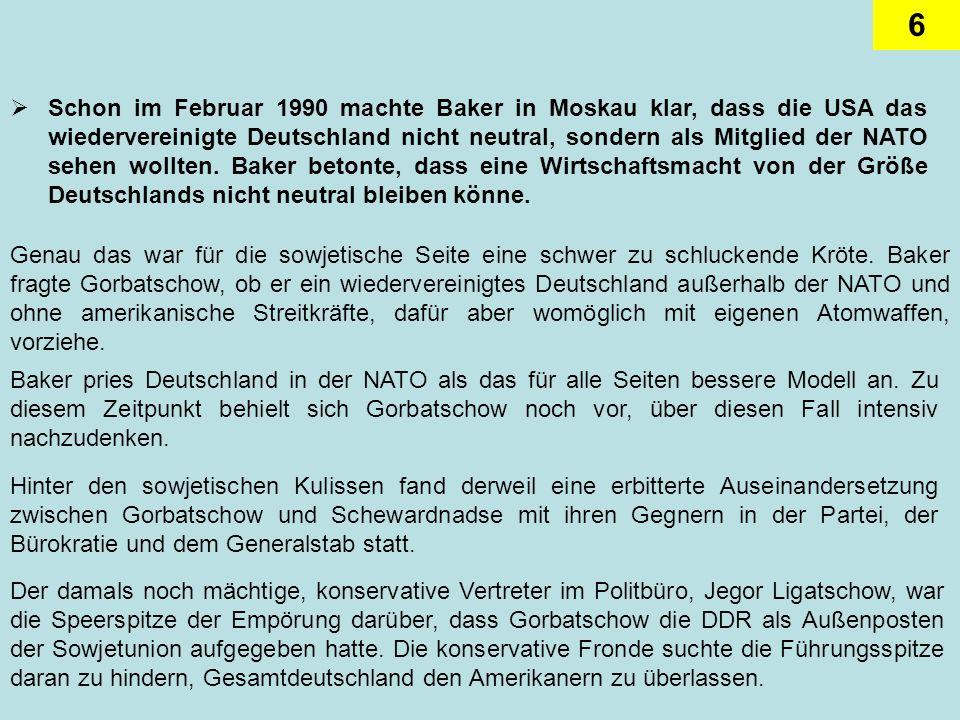 Schon im Februar 1990 machte Baker in Moskau klar, dass die USA das wiedervereinigte Deutschland nicht neutral, sondern als Mitglied der NATO sehen wollten. Baker betonte, dass eine Wirtschaftsmacht von der Größe Deutschlands nicht neutral bleiben könne.