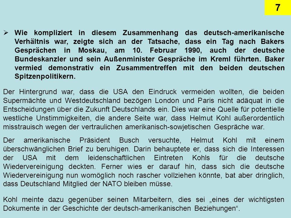Wie kompliziert in diesem Zusammenhang das deutsch-amerikanische Verhältnis war, zeigte sich an der Tatsache, dass ein Tag nach Bakers Gesprächen in Moskau, am 10. Februar 1990, auch der deutsche Bundeskanzler und sein Außenminister Gespräche im Kreml führten. Baker vermied demonstrativ ein Zusammentreffen mit den beiden deutschen Spitzenpolitikern.