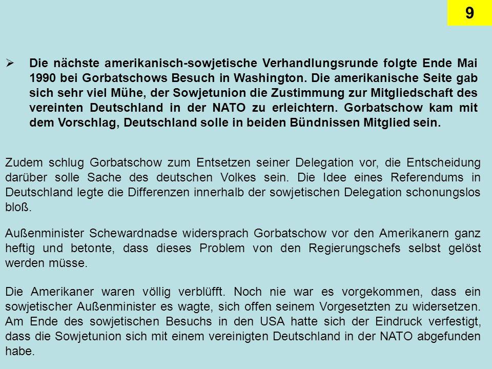 Die nächste amerikanisch-sowjetische Verhandlungsrunde folgte Ende Mai 1990 bei Gorbatschows Besuch in Washington. Die amerikanische Seite gab sich sehr viel Mühe, der Sowjetunion die Zustimmung zur Mitgliedschaft des vereinten Deutschland in der NATO zu erleichtern. Gorbatschow kam mit dem Vorschlag, Deutschland solle in beiden Bündnissen Mitglied sein.
