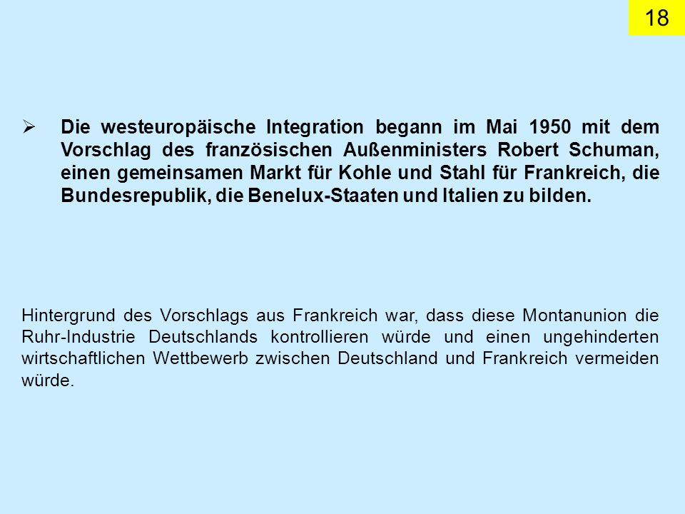 Die westeuropäische Integration begann im Mai 1950 mit dem Vorschlag des französischen Außenministers Robert Schuman, einen gemeinsamen Markt für Kohle und Stahl für Frankreich, die Bundesrepublik, die Benelux-Staaten und Italien zu bilden.