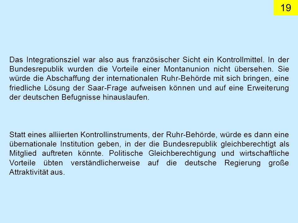 Das Integrationsziel war also aus französischer Sicht ein Kontrollmittel. In der Bundesrepublik wurden die Vorteile einer Montanunion nicht übersehen. Sie würde die Abschaffung der internationalen Ruhr-Behörde mit sich bringen, eine friedliche Lösung der Saar-Frage aufweisen können und auf eine Erweiterung der deutschen Befugnisse hinauslaufen.