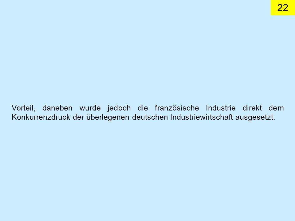 Vorteil, daneben wurde jedoch die französische Industrie direkt dem Konkurrenzdruck der überlegenen deutschen Industriewirtschaft ausgesetzt.