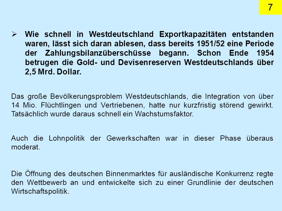 Wie schnell in Westdeutschland Exportkapazitäten entstanden waren, lässt sich daran ablesen, dass bereits 1951/52 eine Periode der Zahlungsbilanzüberschüsse begann. Schon Ende 1954 betrugen die Gold- und Devisenreserven Westdeutschlands über 2,5 Mrd. Dollar.