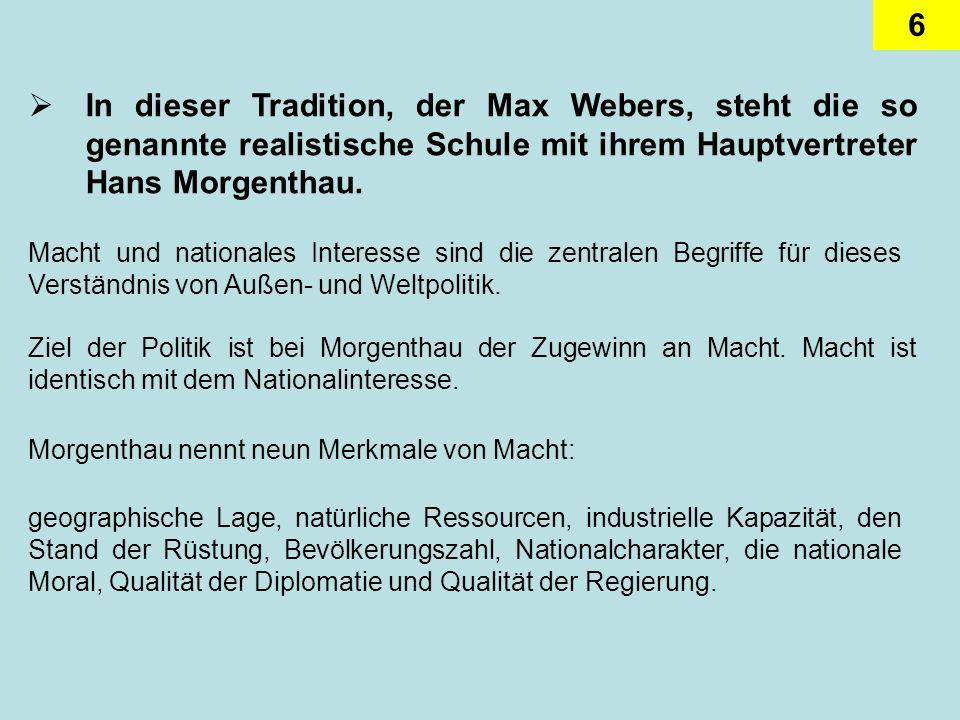 In dieser Tradition, der Max Webers, steht die so genannte realistische Schule mit ihrem Hauptvertreter Hans Morgenthau.