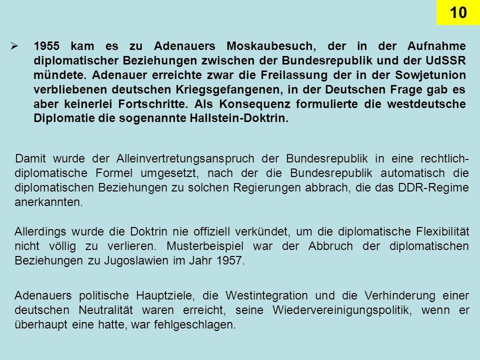 1955 kam es zu Adenauers Moskaubesuch, der in der Aufnahme diplomatischer Beziehungen zwischen der Bundesrepublik und der UdSSR mündete. Adenauer erreichte zwar die Freilassung der in der Sowjetunion verbliebenen deutschen Kriegsgefangenen, in der Deutschen Frage gab es aber keinerlei Fortschritte. Als Konsequenz formulierte die westdeutsche Diplomatie die sogenannte Hallstein-Doktrin.