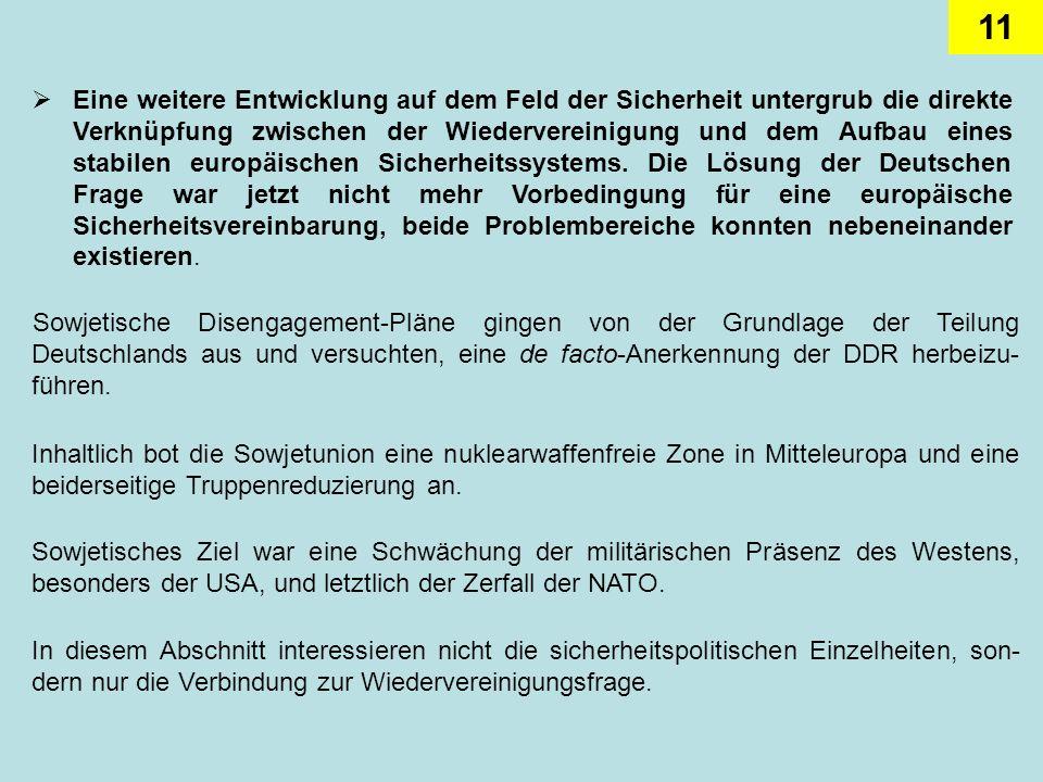Eine weitere Entwicklung auf dem Feld der Sicherheit untergrub die direkte Verknüpfung zwischen der Wiedervereinigung und dem Aufbau eines stabilen europäischen Sicherheitssystems. Die Lösung der Deutschen Frage war jetzt nicht mehr Vorbedingung für eine europäische Sicherheitsvereinbarung, beide Problembereiche konnten nebeneinander existieren.