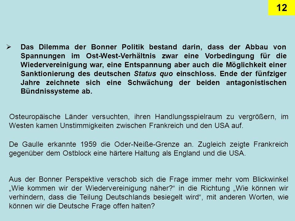 Das Dilemma der Bonner Politik bestand darin, dass der Abbau von Spannungen im Ost-West-Verhältnis zwar eine Vorbedingung für die Wiedervereinigung war, eine Entspannung aber auch die Möglichkeit einer Sanktionierung des deutschen Status quo einschloss. Ende der fünfziger Jahre zeichnete sich eine Schwächung der beiden antagonistischen Bündnissysteme ab.
