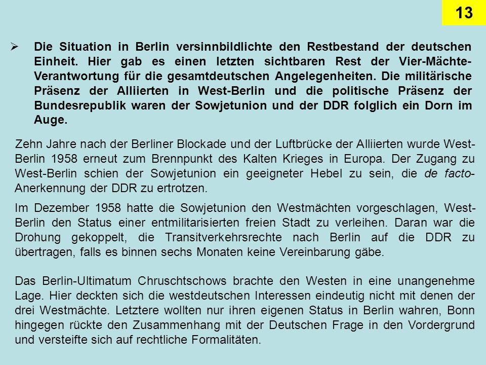 Die Situation in Berlin versinnbildlichte den Restbestand der deutschen Einheit. Hier gab es einen letzten sichtbaren Rest der Vier-Mächte-Verantwortung für die gesamtdeutschen Angelegenheiten. Die militärische Präsenz der Alliierten in West-Berlin und die politische Präsenz der Bundesrepublik waren der Sowjetunion und der DDR folglich ein Dorn im Auge.