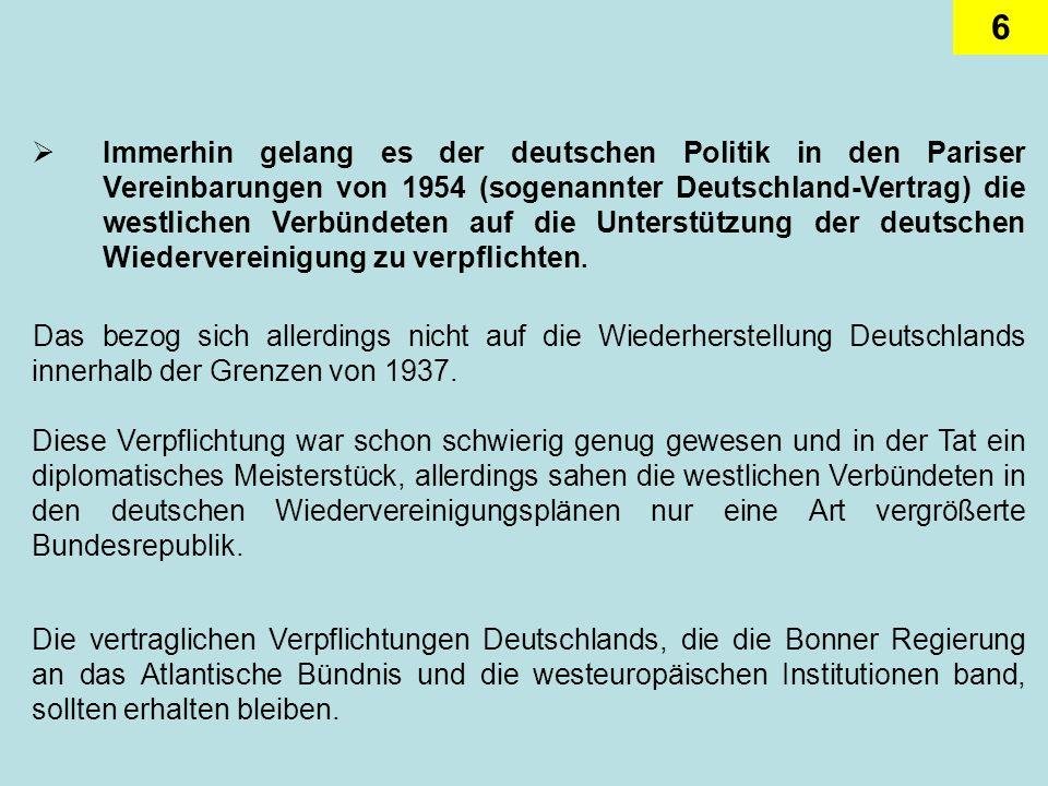 Immerhin gelang es der deutschen Politik in den Pariser Vereinbarungen von 1954 (sogenannter Deutschland-Vertrag) die westlichen Verbündeten auf die Unterstützung der deutschen Wiedervereinigung zu verpflichten.