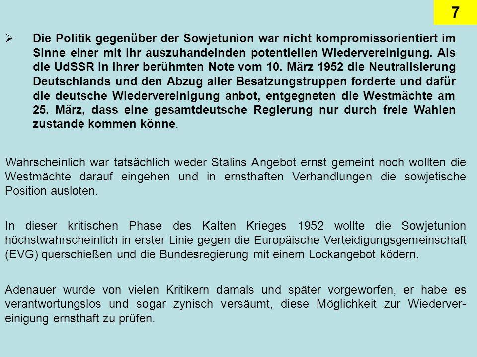 Die Politik gegenüber der Sowjetunion war nicht kompromissorientiert im Sinne einer mit ihr auszuhandelnden potentiellen Wiedervereinigung. Als die UdSSR in ihrer berühmten Note vom 10. März 1952 die Neutralisierung Deutschlands und den Abzug aller Besatzungstruppen forderte und dafür die deutsche Wiedervereinigung anbot, entgegneten die Westmächte am 25. März, dass eine gesamtdeutsche Regierung nur durch freie Wahlen zustande kommen könne.