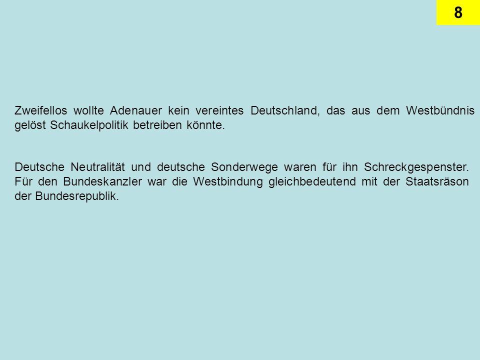 Zweifellos wollte Adenauer kein vereintes Deutschland, das aus dem Westbündnis gelöst Schaukelpolitik betreiben könnte.