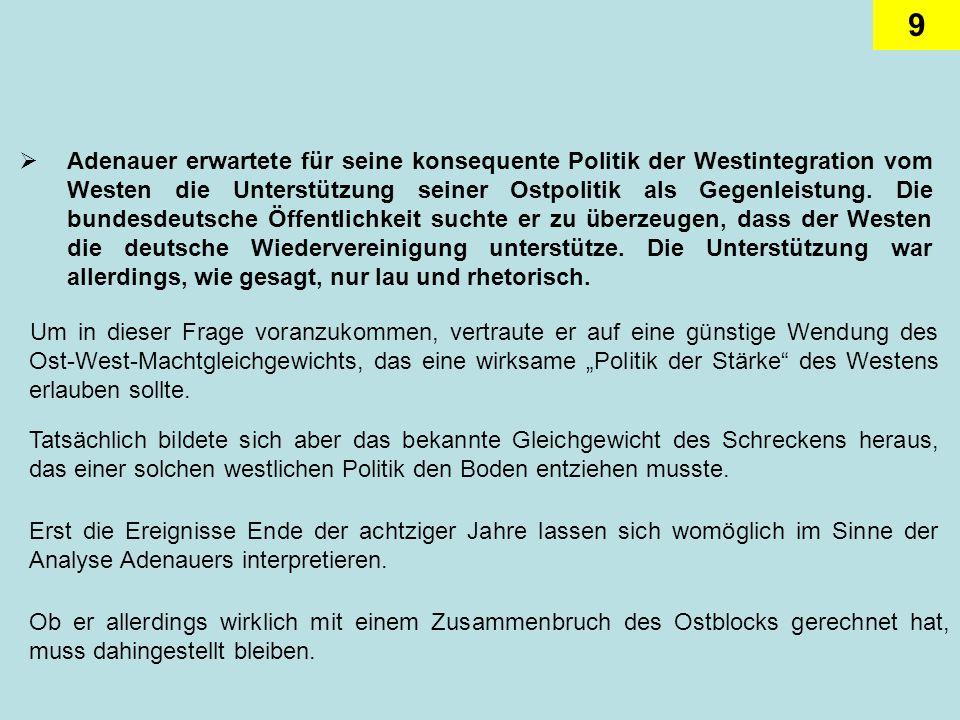 Adenauer erwartete für seine konsequente Politik der Westintegration vom Westen die Unterstützung seiner Ostpolitik als Gegenleistung. Die bundesdeutsche Öffentlichkeit suchte er zu überzeugen, dass der Westen die deutsche Wiedervereinigung unterstütze. Die Unterstützung war allerdings, wie gesagt, nur lau und rhetorisch.