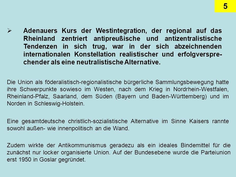Adenauers Kurs der Westintegration, der regional auf das Rheinland zentriert antipreußische und antizentralistische Tendenzen in sich trug, war in der sich abzeichnenden internationalen Konstellation realistischer und erfolgverspre-chender als eine neutralistische Alternative.