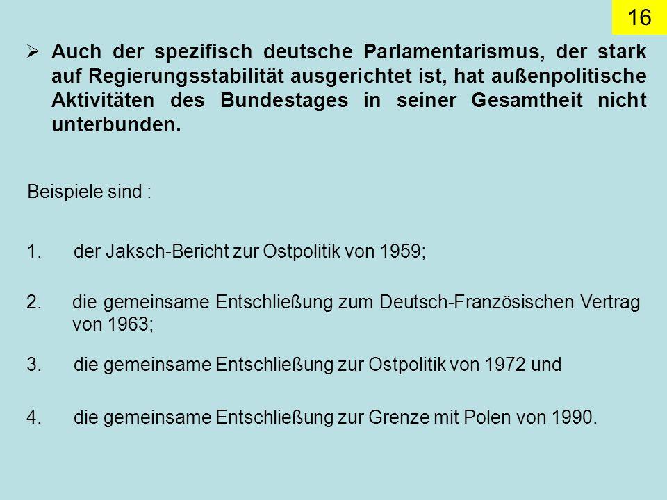 Auch der spezifisch deutsche Parlamentarismus, der stark auf Regierungsstabilität ausgerichtet ist, hat außenpolitische Aktivitäten des Bundestages in seiner Gesamtheit nicht unterbunden.