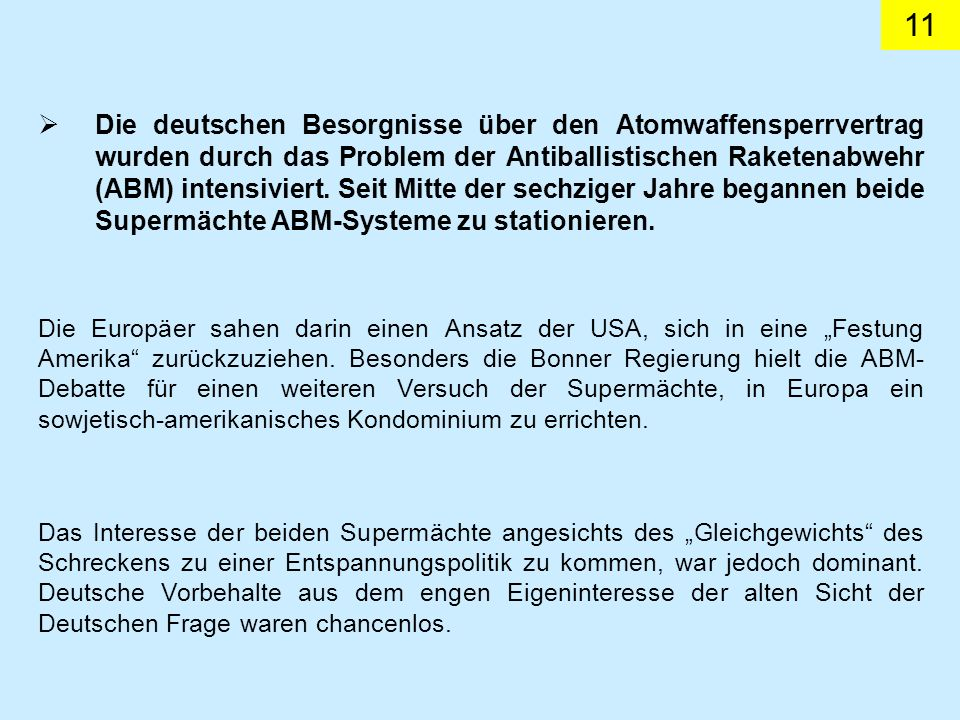 Die deutschen Besorgnisse über den Atomwaffensperrvertrag wurden durch das Problem der Antiballistischen Raketenabwehr (ABM) intensiviert. Seit Mitte der sechziger Jahre begannen beide Supermächte ABM-Systeme zu stationieren.
