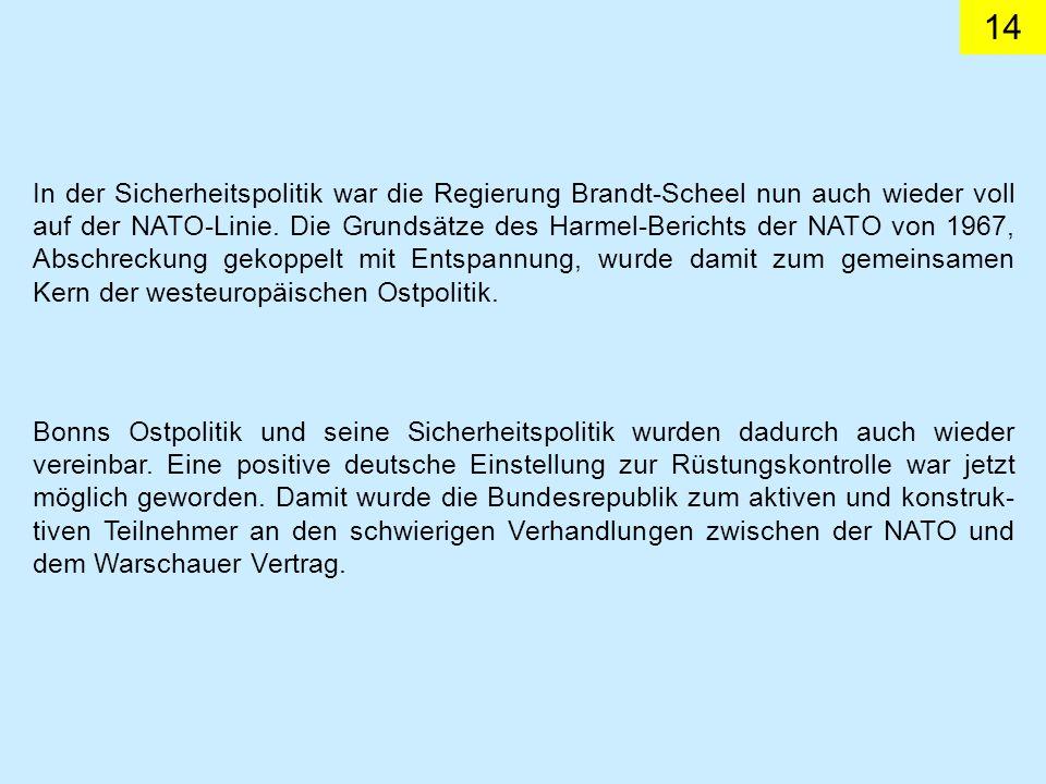 In der Sicherheitspolitik war die Regierung Brandt-Scheel nun auch wieder voll auf der NATO-Linie. Die Grundsätze des Harmel-Berichts der NATO von 1967, Abschreckung gekoppelt mit Entspannung, wurde damit zum gemeinsamen Kern der westeuropäischen Ostpolitik.
