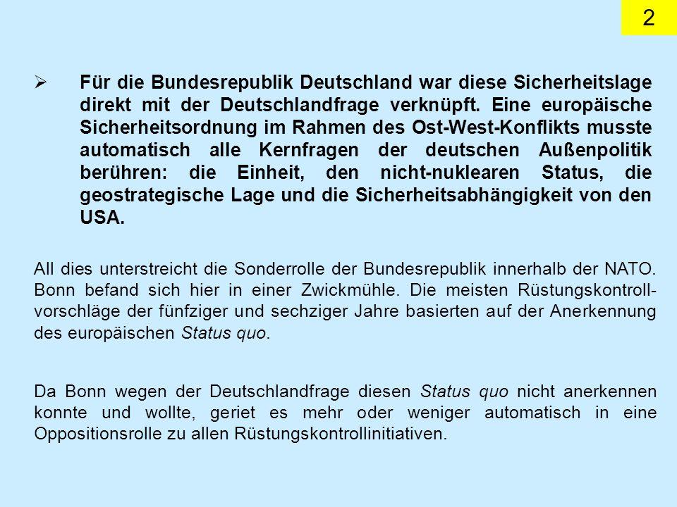 Für die Bundesrepublik Deutschland war diese Sicherheitslage direkt mit der Deutschlandfrage verknüpft. Eine europäische Sicherheitsordnung im Rahmen des Ost-West-Konflikts musste automatisch alle Kernfragen der deutschen Außenpolitik berühren: die Einheit, den nicht-nuklearen Status, die geostrategische Lage und die Sicherheitsabhängigkeit von den USA.